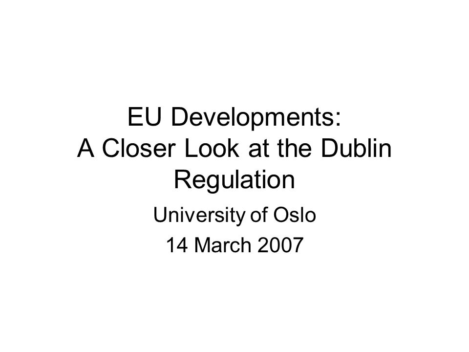 EU Developments: A Closer Look at the Dublin Regulation University of Oslo 14 March 2007