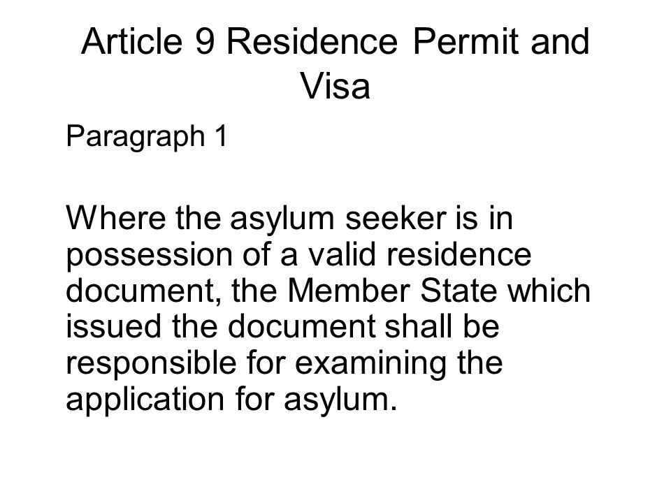 Article 9 Residence Permit and Visa Paragraph 1 Where the asylum seeker is in possession of a valid residence document, the Member State which issued the document shall be responsible for examining the application for asylum.