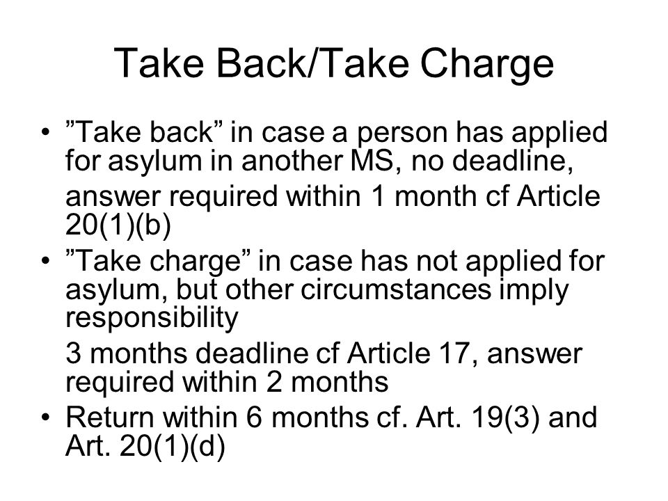 Take Back/Take Charge Take back in case a person has applied for asylum in another MS, no deadline, answer required within 1 month cf Article 20(1)(b) Take charge in case has not applied for asylum, but other circumstances imply responsibility 3 months deadline cf Article 17, answer required within 2 months Return within 6 months cf.