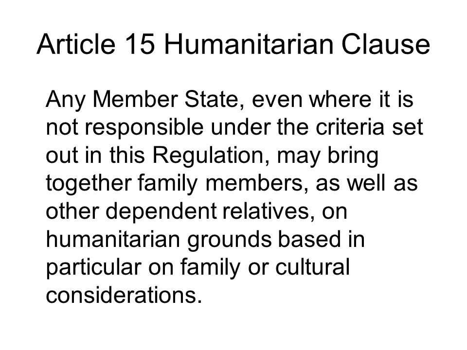 Article 15 Humanitarian Clause Any Member State, even where it is not responsible under the criteria set out in this Regulation, may bring together family members, as well as other dependent relatives, on humanitarian grounds based in particular on family or cultural considerations.
