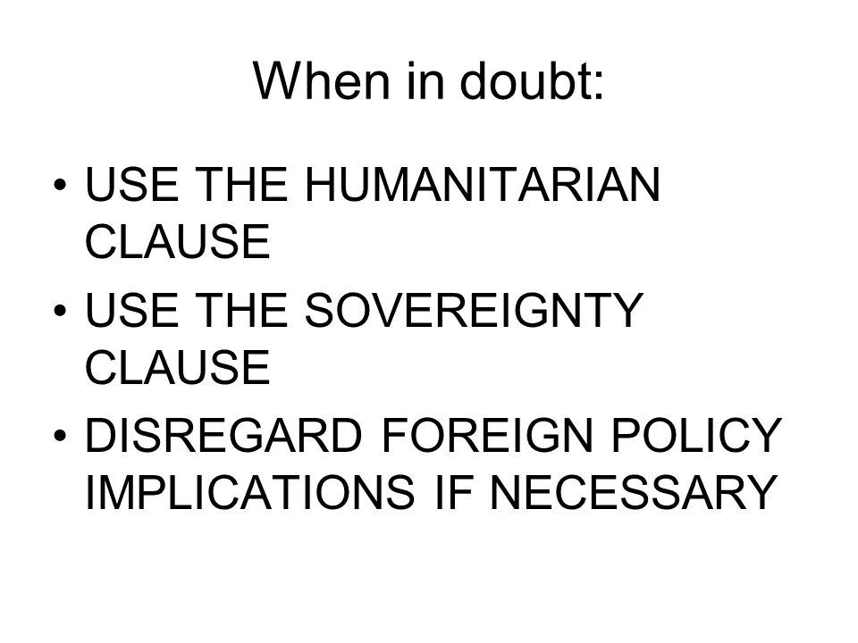 When in doubt: USE THE HUMANITARIAN CLAUSE USE THE SOVEREIGNTY CLAUSE DISREGARD FOREIGN POLICY IMPLICATIONS IF NECESSARY