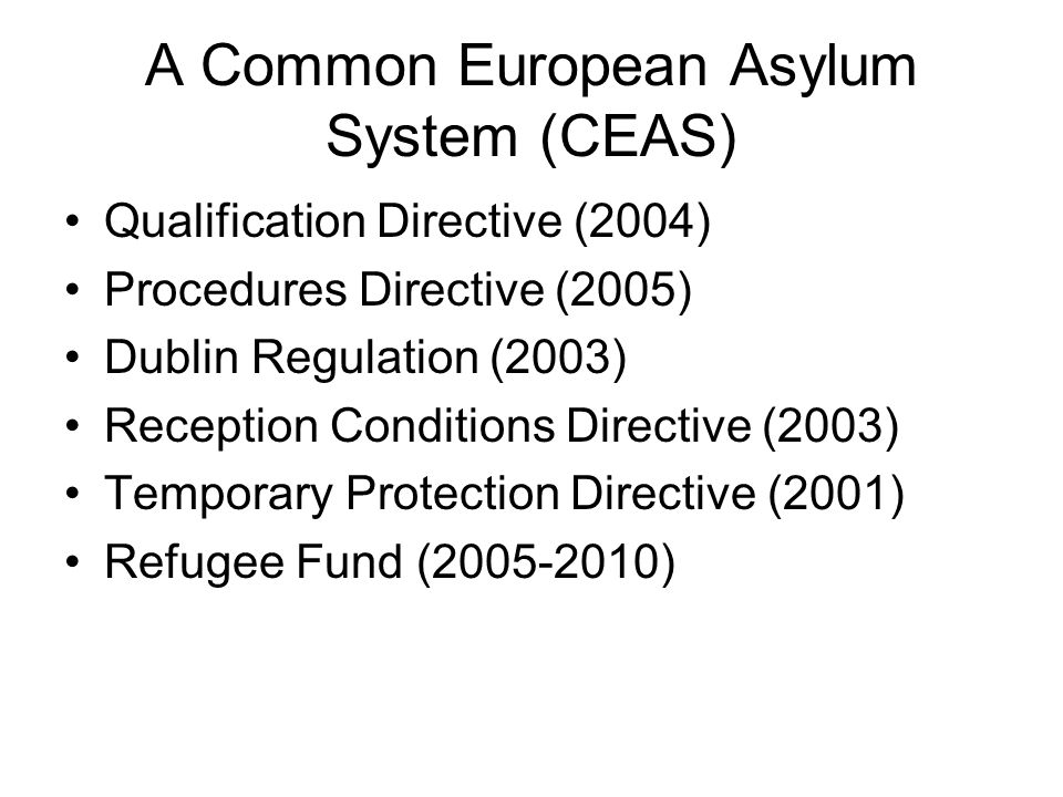 A Common European Asylum System (CEAS) Qualification Directive (2004) Procedures Directive (2005) Dublin Regulation (2003) Reception Conditions Directive (2003) Temporary Protection Directive (2001) Refugee Fund (2005-2010)