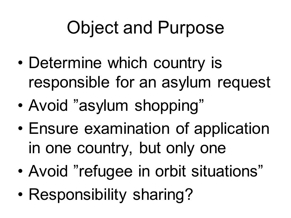 Object and Purpose Determine which country is responsible for an asylum request Avoid asylum shopping Ensure examination of application in one country, but only one Avoid refugee in orbit situations Responsibility sharing