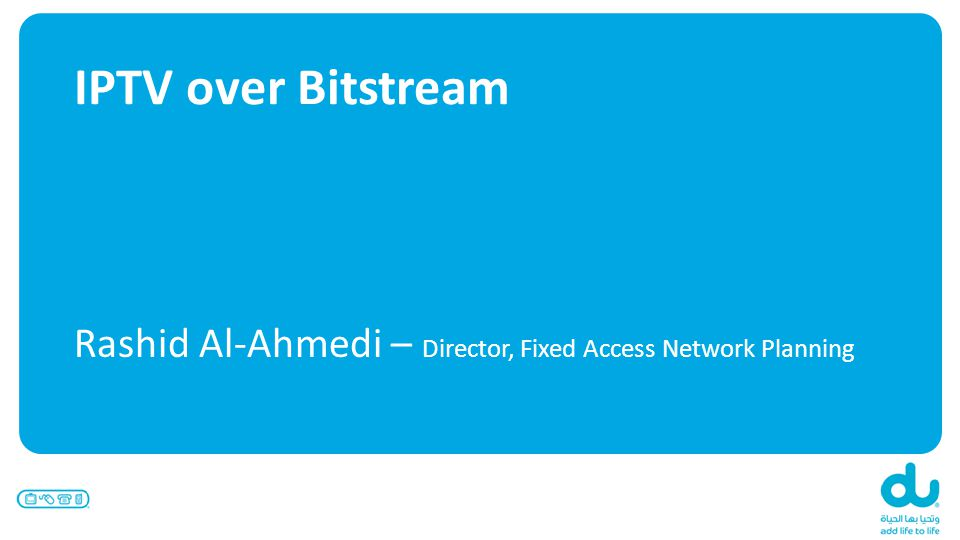 IPTV over Bitstream Rashid Al-Ahmedi – Director, Fixed Access Network Planning