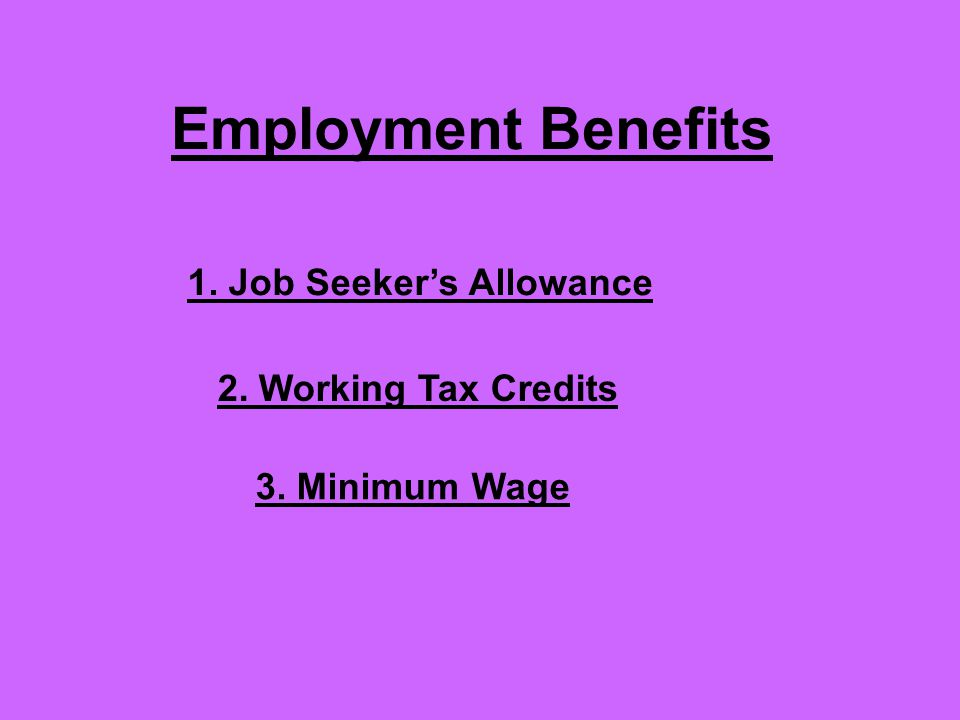 Employment Benefits 1. Job Seeker's Allowance 2. Working Tax Credits 3. Minimum Wage