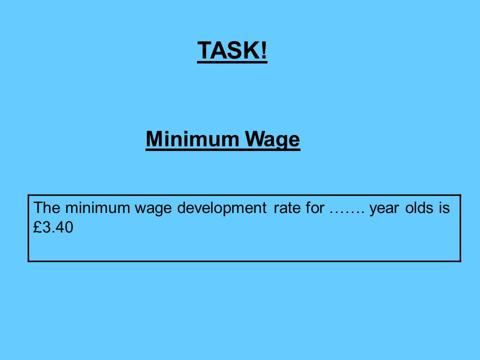 The minimum wage development rate for ……. year olds is £3.40 Minimum Wage TASK!