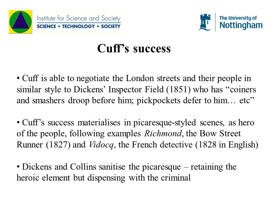 Cuff's success Cuff is able to negotiate the London streets and their people in similar style to Dickens' Inspector Field (1851) who has coiners and smashers droop before him; pickpockets defer to him… etc Cuff's success materialises in picaresque-styled scenes, as hero of the people, following examples Richmond, the Bow Street Runner (1827) and Vidocq, the French detective (1828 in English) Dickens and Collins sanitise the picaresque – retaining the heroic element but dispensing with the criminal
