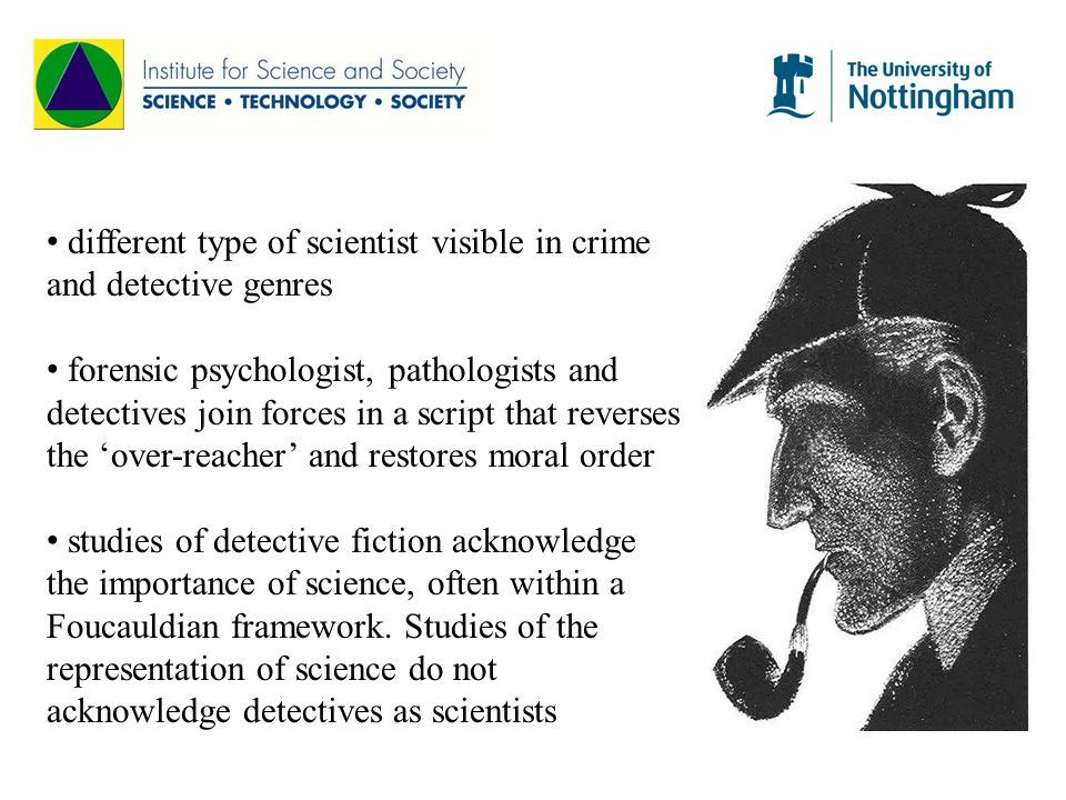 different type of scientist visible in crime and detective genres forensic psychologist, pathologists and detectives join forces in a script that reverses the 'over-reacher' and restores moral order studies of detective fiction acknowledge the importance of science, often within a Foucauldian framework.