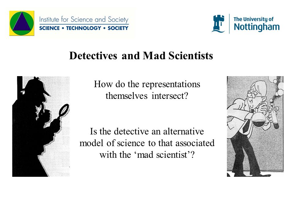 Detectives and Mad Scientists How do the representations themselves intersect? Is the detective an alternative model of science to that associated wit
