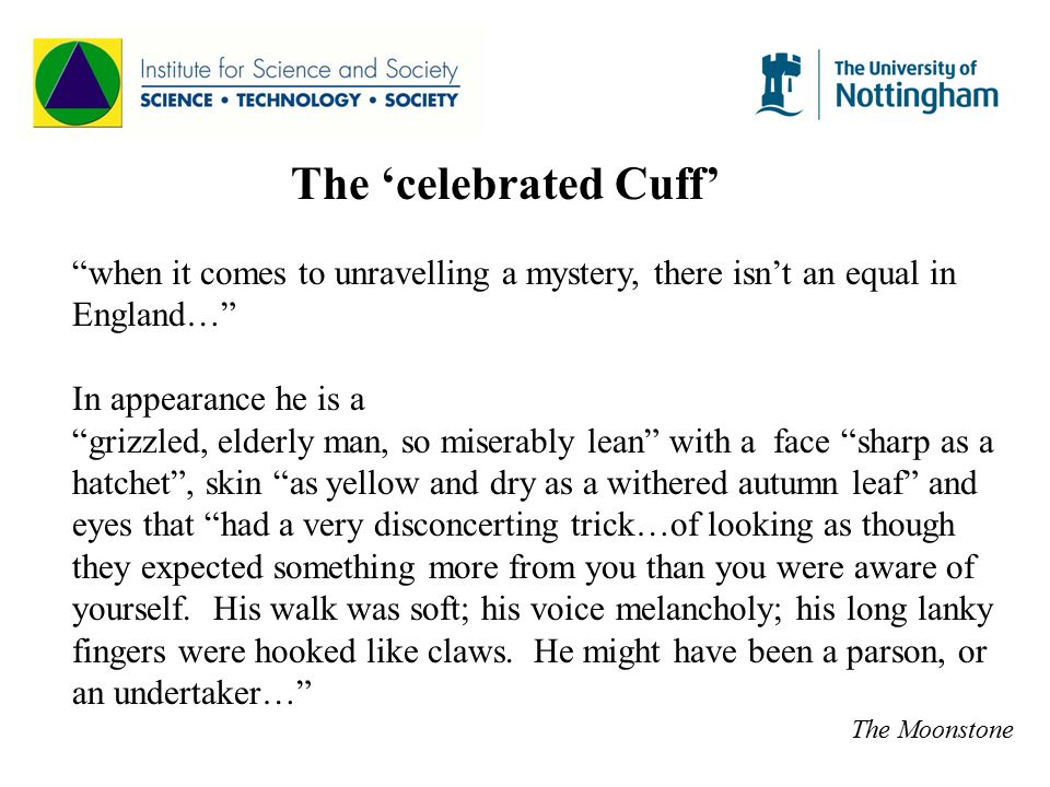 The 'celebrated Cuff' when it comes to unravelling a mystery, there isn't an equal in England… In appearance he is a grizzled, elderly man, so miserably lean with a face sharp as a hatchet , skin as yellow and dry as a withered autumn leaf and eyes that had a very disconcerting trick…of looking as though they expected something more from you than you were aware of yourself.