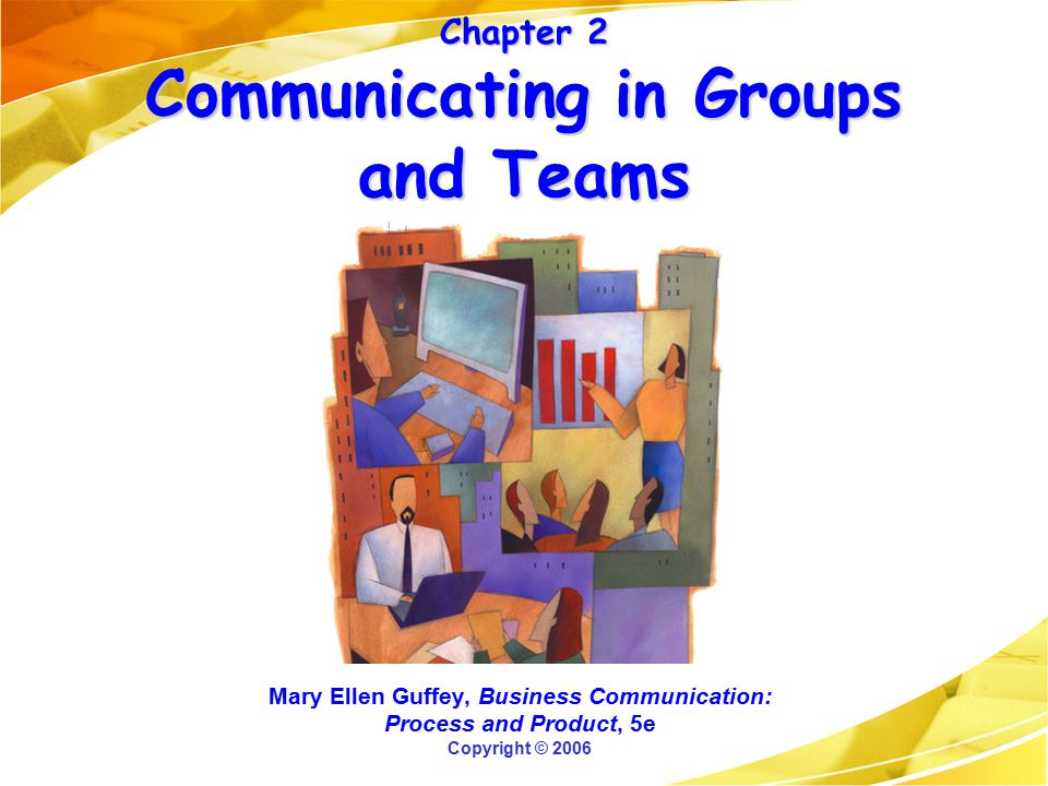 Chapter 2 Communicating in Groups and Teams Mary Ellen Guffey, Business Communication: Process and Product, 5e Copyright © 2006