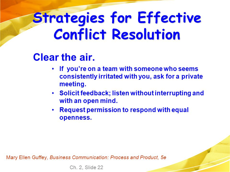 Ch. 2, Slide 22 Mary Ellen Guffey, Business Communication: Process and Product, 5e Strategies for Effective Conflict Resolution Clear the air. If you'