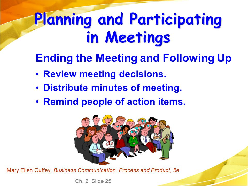 Ch. 2, Slide 25 Mary Ellen Guffey, Business Communication: Process and Product, 5e Planning and Participating in Meetings Ending the Meeting and Follo