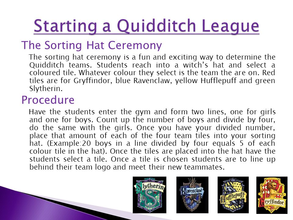 The Sorting Hat Ceremony The sorting hat ceremony is a fun and exciting way to determine the Quidditch teams.