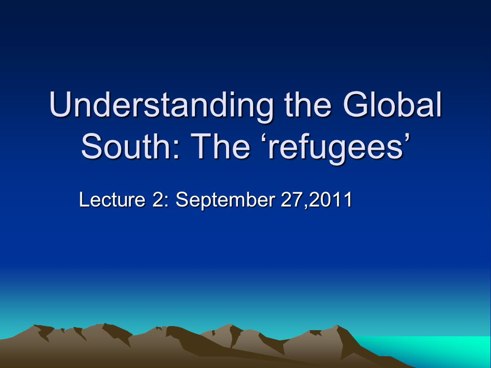 Understanding the Global South: The 'refugees' Lecture 2: September 27,2011