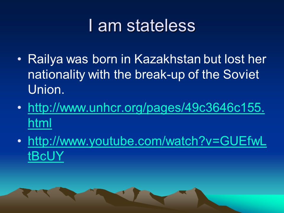 I am stateless Railya was born in Kazakhstan but lost her nationality with the break-up of the Soviet Union.