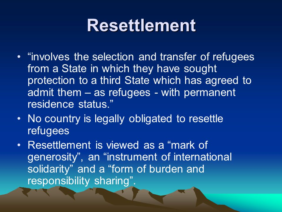 Resettlement involves the selection and transfer of refugees from a State in which they have sought protection to a third State which has agreed to admit them – as refugees - with permanent residence status. No country is legally obligated to resettle refugees Resettlement is viewed as a mark of generosity , an instrument of international solidarity and a form of burden and responsibility sharing .