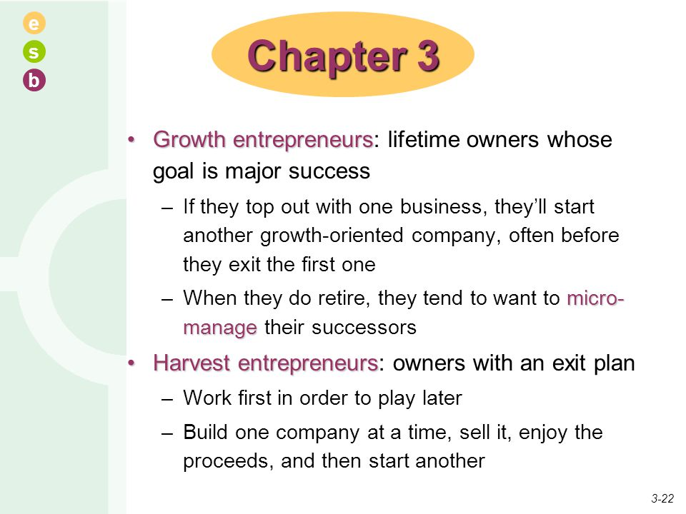 e s b Growth entrepreneursGrowth entrepreneurs: lifetime owners whose goal is major success –If they top out with one business, they'll start another