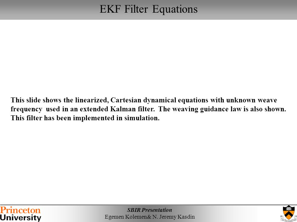 SBIR Presentation Egemen Kolemen& N. Jeremy Kasdin EKF Filter Equations This slide shows the linearized, Cartesian dynamical equations with unknown we