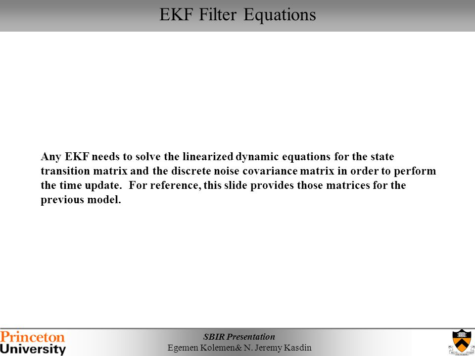 SBIR Presentation Egemen Kolemen& N. Jeremy Kasdin EKF Filter Equations Any EKF needs to solve the linearized dynamic equations for the state transiti
