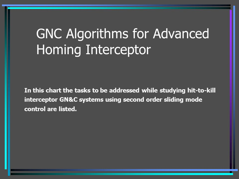 GNC Algorithms for Advanced Homing Interceptor In this chart the tasks to be addressed while studying hit-to-kill interceptor GN&C systems using secon