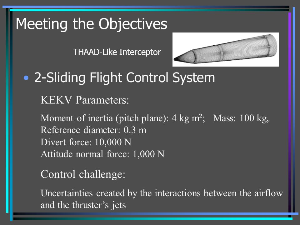 Meeting the Objectives 2-Sliding Flight Control System THAAD-Like Interceptor Control challenge: Uncertainties created by the interactions between the
