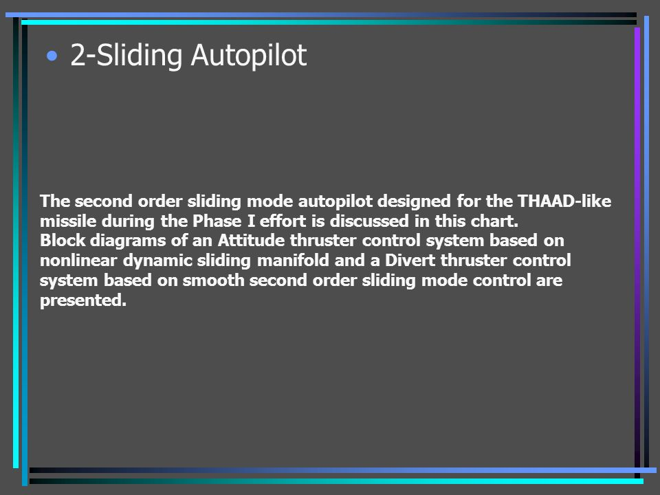 2-Sliding Autopilot The second order sliding mode autopilot designed for the THAAD-like missile during the Phase I effort is discussed in this chart.