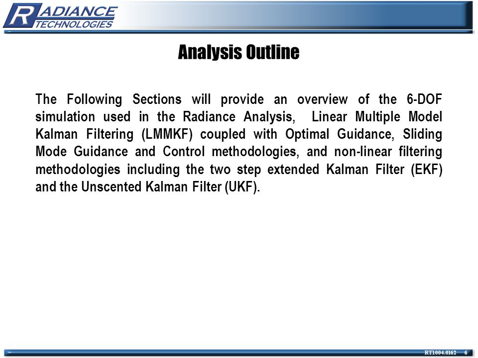 RT1004.0162 7 Analysis Outline Simulation Overview Single Linear, Multiple Model Kalman Filter Methodologies Sliding Mode Guidance/Estimation/Autopilot Two-Step Filters and UKF