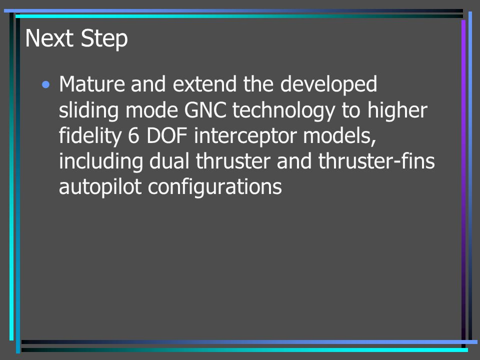 Next Step Mature and extend the developed sliding mode GNC technology to higher fidelity 6 DOF interceptor models, including dual thruster and thruste