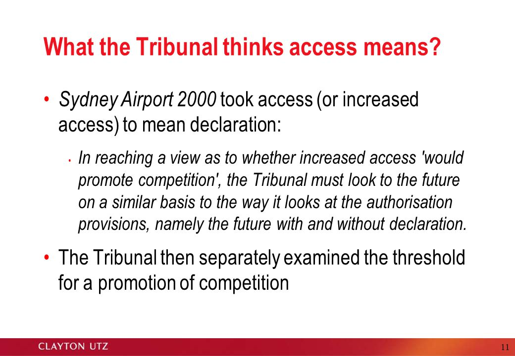 11 What the Tribunal thinks access means? Sydney Airport 2000 took access (or increased access) to mean declaration: In reaching a view as to whether