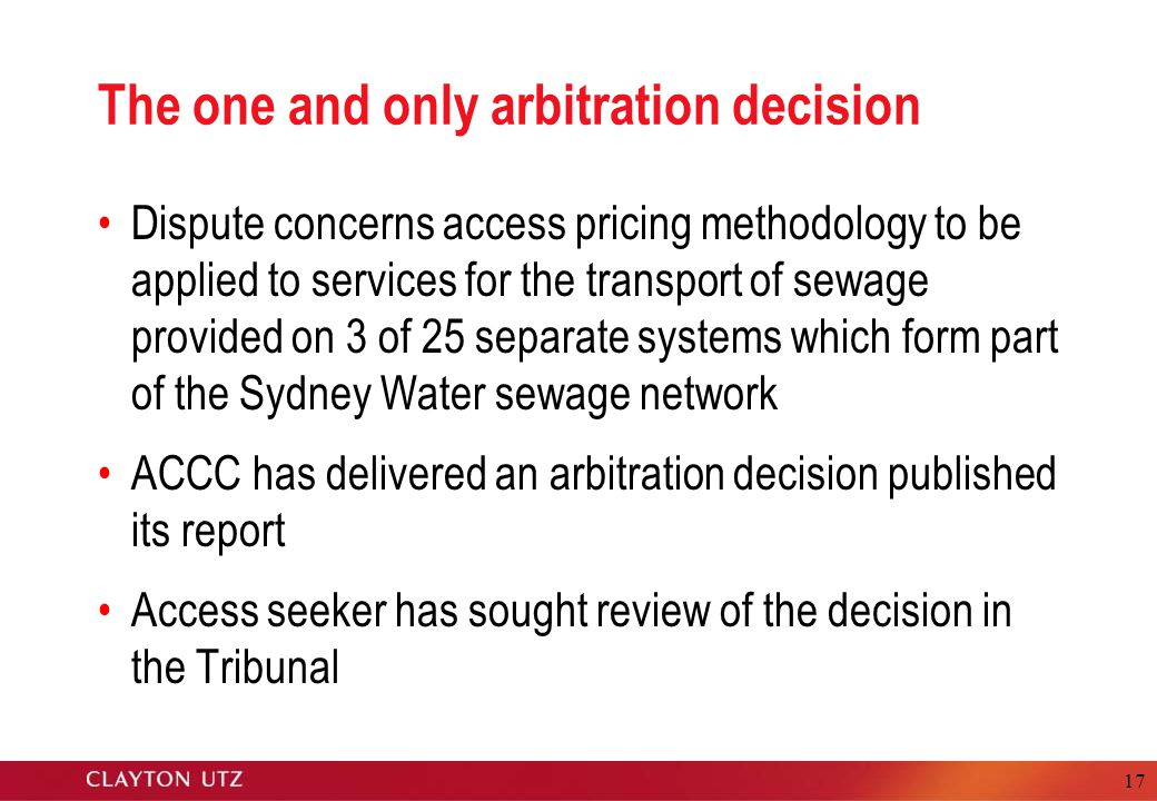 17 The one and only arbitration decision Dispute concerns access pricing methodology to be applied to services for the transport of sewage provided on 3 of 25 separate systems which form part of the Sydney Water sewage network ACCC has delivered an arbitration decision published its report Access seeker has sought review of the decision in the Tribunal
