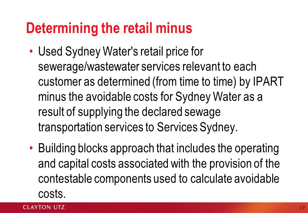 19 Determining the retail minus Used Sydney Water s retail price for sewerage/wastewater services relevant to each customer as determined (from time to time) by IPART minus the avoidable costs for Sydney Water as a result of supplying the declared sewage transportation services to Services Sydney.