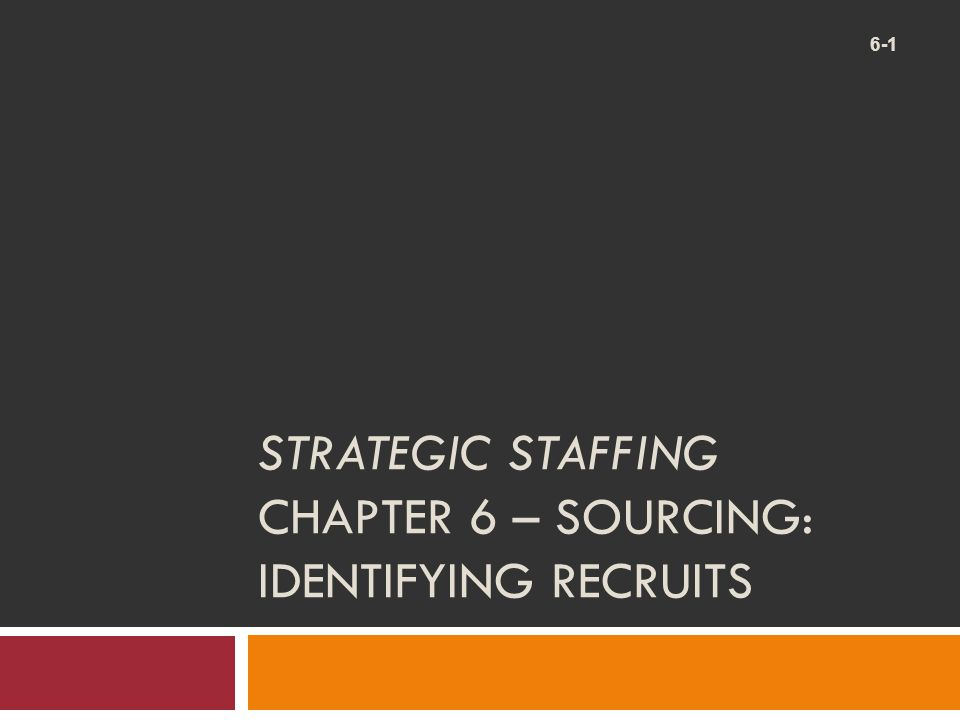 STRATEGIC STAFFING CHAPTER 6 – SOURCING: IDENTIFYING RECRUITS 6-1