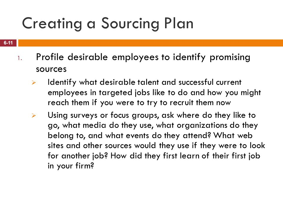 Creating a Sourcing Plan 6-11 1. Profile desirable employees to identify promising sources  Identify what desirable talent and successful current emp