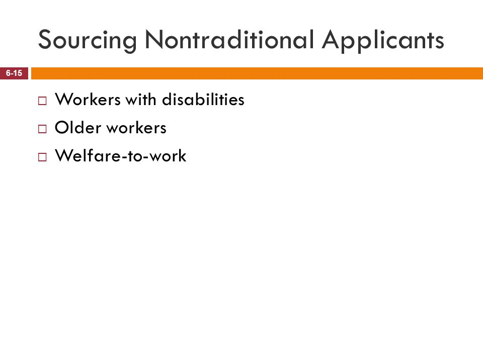 Sourcing Nontraditional Applicants 6-15  Workers with disabilities  Older workers  Welfare-to-work