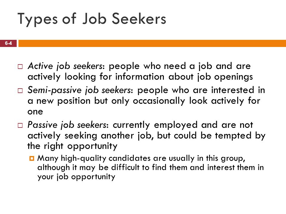 Types of Job Seekers 6-4  Active job seekers: people who need a job and are actively looking for information about job openings  Semi-passive job se