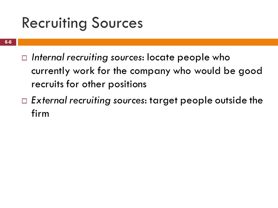 Recruiting Sources 6-6  Internal recruiting sources: locate people who currently work for the company who would be good recruits for other positions