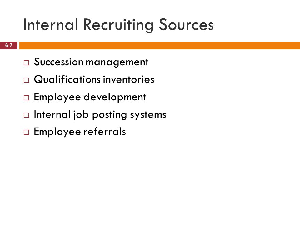 Internal Recruiting Sources 6-7  Succession management  Qualifications inventories  Employee development  Internal job posting systems  Employee