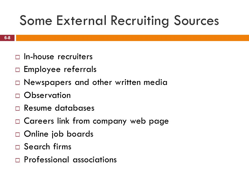 Some External Recruiting Sources 6-8  In-house recruiters  Employee referrals  Newspapers and other written media  Observation  Resume databases