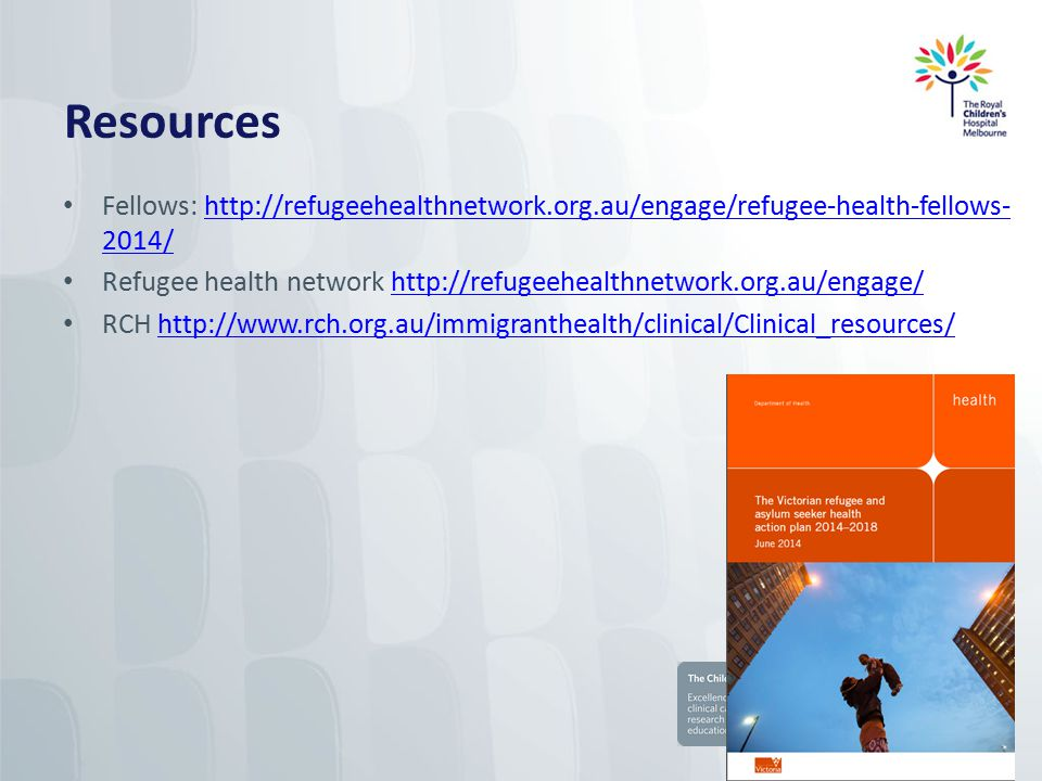 Resources Fellows: http://refugeehealthnetwork.org.au/engage/refugee-health-fellows- 2014/http://refugeehealthnetwork.org.au/engage/refugee-health-fellows- 2014/ Refugee health network http://refugeehealthnetwork.org.au/engage/http://refugeehealthnetwork.org.au/engage/ RCH http://www.rch.org.au/immigranthealth/clinical/Clinical_resources/http://www.rch.org.au/immigranthealth/clinical/Clinical_resources/