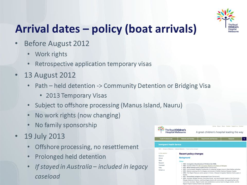 Legislation changes December 2014 Removing references to Refugee Convention in Migration Act Extending powers to detain & transfer people at sea New 'fast track processing', restricting/excluding rights of review, new 'Immigration Assessment Authority' process Clarifying children born in Australia to non-citizen parents have same immigration status as their parents Allowing cap on the number of protection visas Reintroducing TPVs (with work rights) 3 year TPVs 5 year Safe Haven Enterprise Increased offshore intake (18,750 by 2018-19) Babies born < 4/12/14 (Nauru) - stay