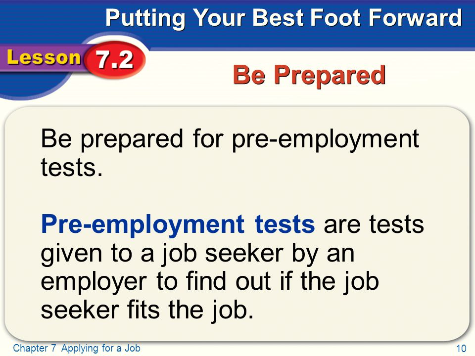 10 Chapter 7 Applying for a Job Putting Your Best Foot Forward Be Prepared Be prepared for pre-employment tests. Pre-employment tests are tests given