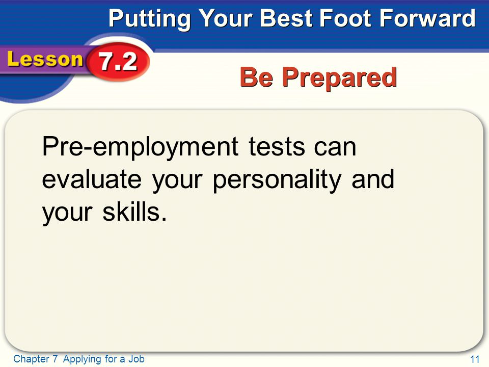 11 Chapter 7 Applying for a Job Putting Your Best Foot Forward Be Prepared Pre-employment tests can evaluate your personality and your skills.
