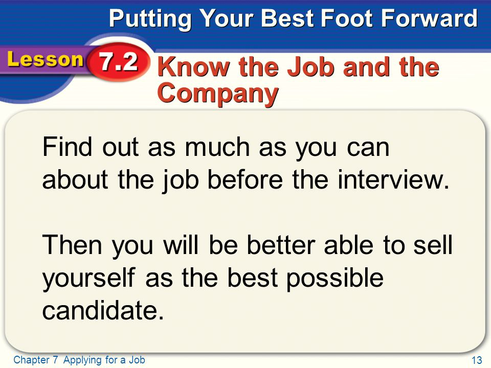 13 Chapter 7 Applying for a Job Putting Your Best Foot Forward Know the Job and the Company Find out as much as you can about the job before the interview.