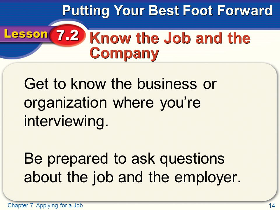 14 Chapter 7 Applying for a Job Putting Your Best Foot Forward Know the Job and the Company Get to know the business or organization where you're interviewing.