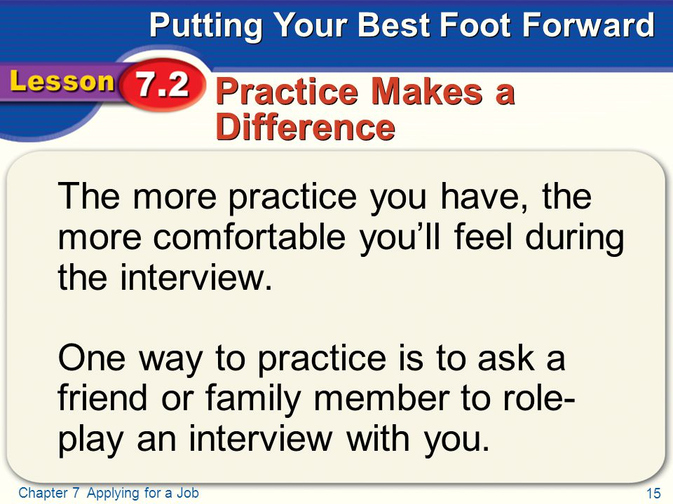 15 Chapter 7 Applying for a Job Putting Your Best Foot Forward Practice Makes a Difference The more practice you have, the more comfortable you'll fee