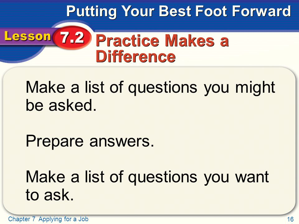 16 Chapter 7 Applying for a Job Putting Your Best Foot Forward Practice Makes a Difference Make a list of questions you might be asked.