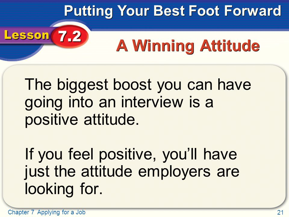 21 Chapter 7 Applying for a Job Putting Your Best Foot Forward A Winning Attitude The biggest boost you can have going into an interview is a positive