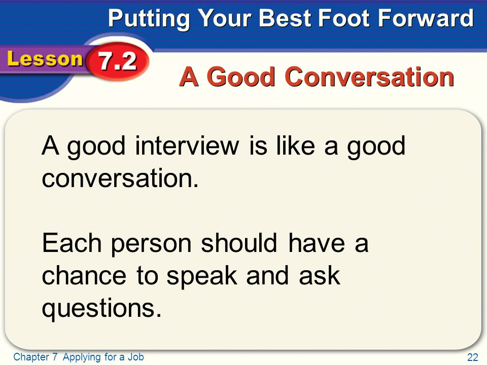 22 Chapter 7 Applying for a Job Putting Your Best Foot Forward A Good Conversation A good interview is like a good conversation.