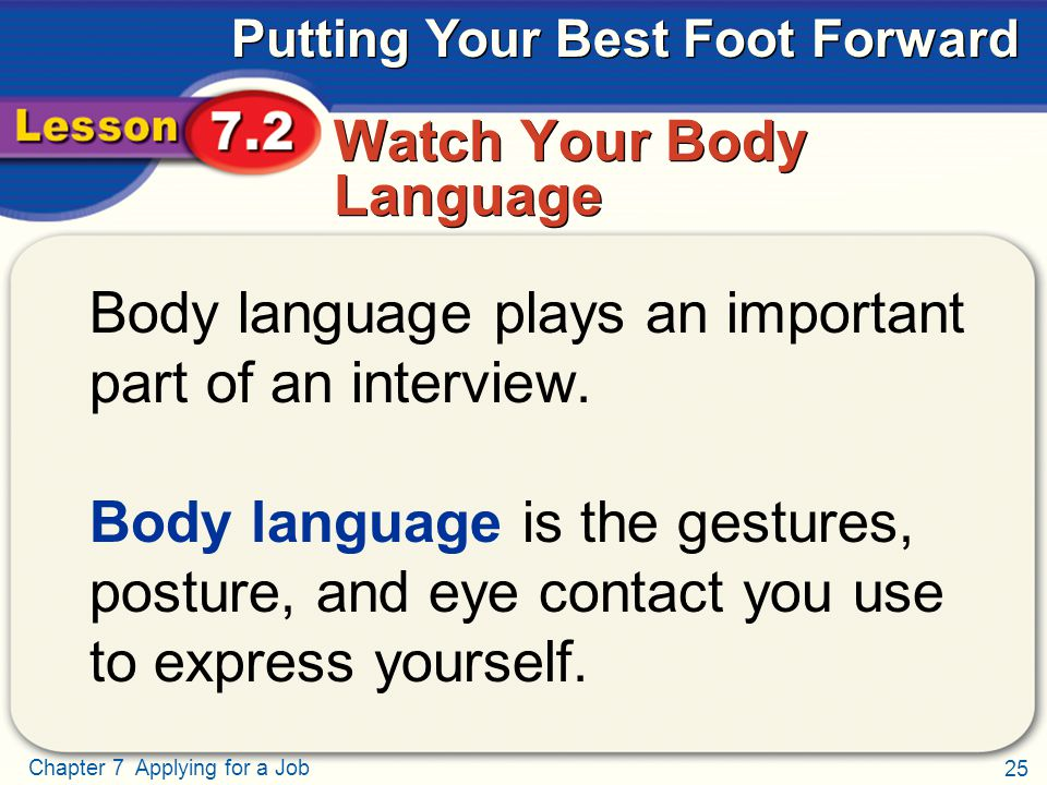 25 Chapter 7 Applying for a Job Putting Your Best Foot Forward Watch Your Body Language Body language plays an important part of an interview.